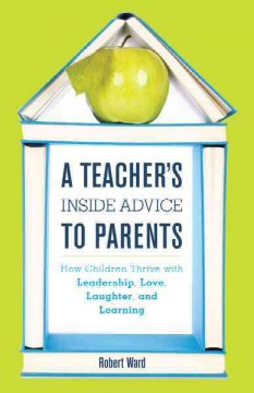 A teacher's inside advice to parents : how children thrive with leadership, love, laughter, and learning cover image