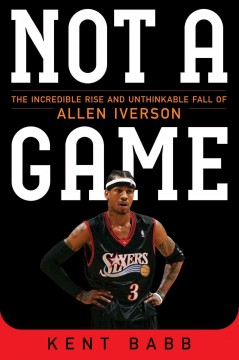 Not a game : the incredible rise and unthinkable fall of Allen Iverson cover image