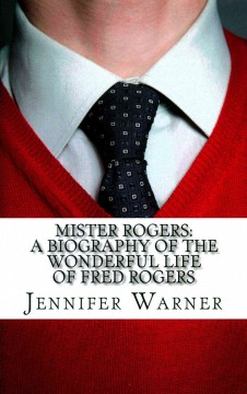 Mister Rogers : a biography of the wonderful life of Fred Rogers cover image