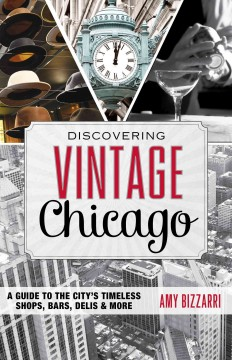 Discovering vintage Chicago : a guide to the city's timeless shops, bars, delis & more cover image