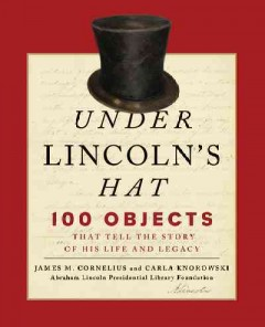 Under Lincoln's hat : 100 objects that tell the story of his life and legacy cover image