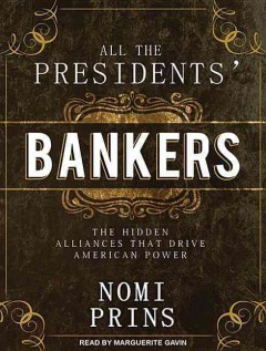 All the presidents' bankers the hidden alliances that drive American power cover image