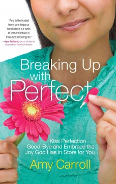 Breaking up with perfect : kiss perfection good-bye and embrace the joy God has in store for you cover image