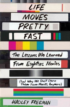Life moves pretty fast : the lessons we learned from eighties movies (and why we don't learn them from movies anymore) cover image