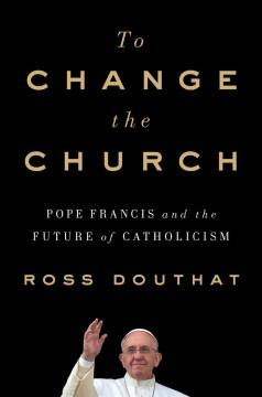 To change the church : Pope Francis and the future of Catholicism cover image
