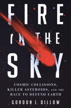 Fire in the sky : cosmic collisions, killer asteroids, and the race to defend Earth cover image