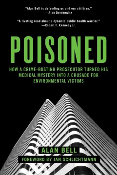 Poisoned : how a crime-busting prosecutor turned his medical mystery into a crusade for environmental victims cover image