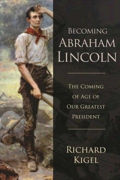 Becoming Abraham Lincoln : the coming of age of our greatest president cover image