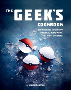 The Geek's cookbook : easy recipes inspired by Pokémon, Harry Potter, Star Wars, and more! cover image