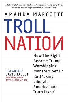 Troll nation : how the right became Trump-worshipping monsters set on ratf*cking liberals, America, and truth itself cover image