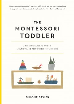 The Montessori toddler : a parent's guide to raising a curious and responsible human being cover image