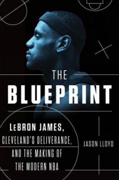 The blueprint : Lebron James, Cleveland's deliverance, and the making of the modern NBA cover image