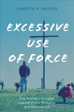 Excessive use of force : one mother's struggle against police brutality and misconduct cover image
