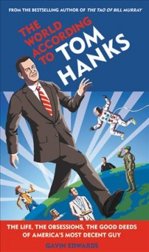 The world according to Tom Hanks : the life, the obsessions, the good deeds of America's most decent guy cover image