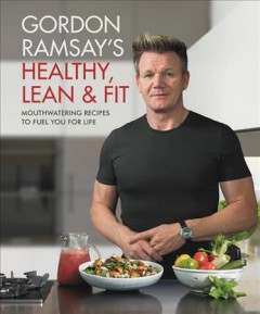 Gordon Ramsay's healthy, lean & fit : mouthwatering recipes to fuel you for life ; photography by Jamie Orlando Smith cover image
