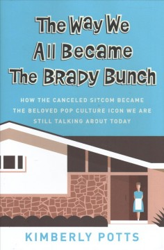 The way we all became the Brady bunch : how the canceled sitcom became the beloved pop culture icon we are still talking about today cover image