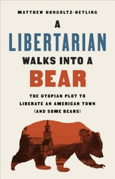 A Libertarian walks into a bear : the Utopian plot to liberate an American town (and some bears) cover image