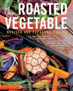 The roasted vegetable : how to roast everything from artichokes to zucchini, for big, bold flavors in pasta, pizza, risotto, side dishes, couscous, salsa, dips, sandwiches, and salads cover image