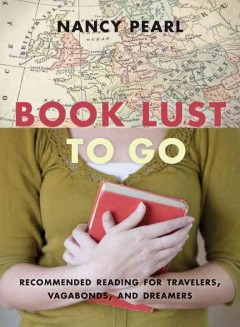 Book lust to go : recommended reading for travelers, vagabonds, and dreamers cover image