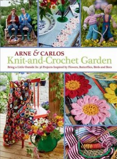 Knit-and-crochet garden : bring a little outside in : 36 projects inspired by flowers, butterflies, birds and bees cover image