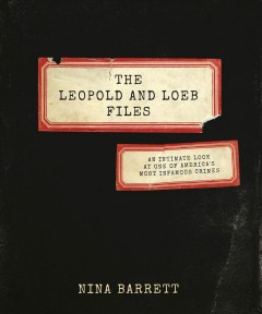 The Leopold and Loeb files : an intimate look at one of America's most infamous crimes cover image