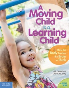 A moving child is a learning child : how the body teaches the brain to think (birth to age 7) cover image
