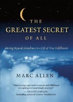 The greatest secret of all : moving beyond abundance to a life of true fulfillment cover image