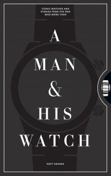 A man & his watch : iconic watches & stories from the men who wore them cover image