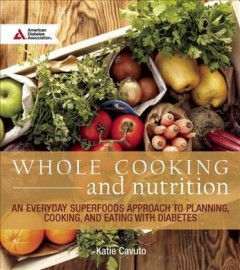 Whole cooking & nutrition : an everyday superfoods approach to planning, cooking, and eating with diabetes cover image