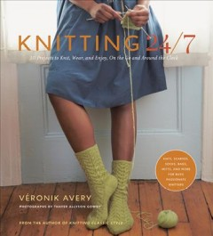Knitting 24/7 : 30 projects to knit, wear, and enjoy, on the go and around the clock cover image