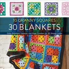 10 granny squares, 30 blankets : color schemes, layouts, and edge finishes for 30 unique looks cover image