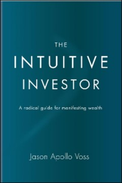 The intuitive investor : a radical guide for manifesting wealth cover image