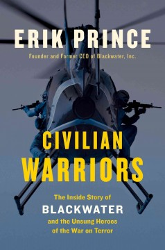 Civilian warriors : the inside story of Blackwater and the unsung heroes of the War on Terror cover image