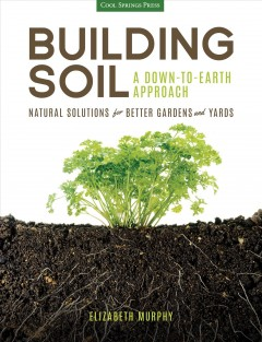 Building soil : a down-to-earth approach : natural solutions for better gardens and yards cover image