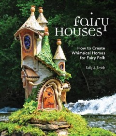 Fairy houses : how to create whimsical homes for fairy folk cover image