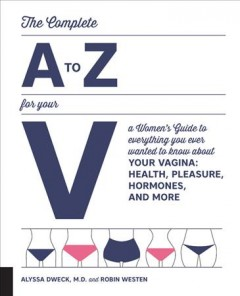 The complete A to Z for your V : a women's guide to everything you ever wanted to know about your vagina--health, pleasure, hormones, and more cover image