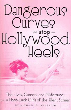 Dangerous curves atop Hollywood heels : the lives, careers, and misfortunes of 14 hard-luck girls of the silent screen cover image