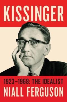 Kissinger : the idealist, 1923-1968 cover image