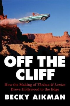 Off the cliff : how the making of Thelma & Louise drove Hollywood to the edge cover image
