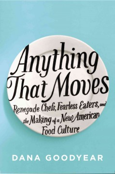 Anything that moves : renegade chefs, fearless eaters, and the making of a new American food culture cover image