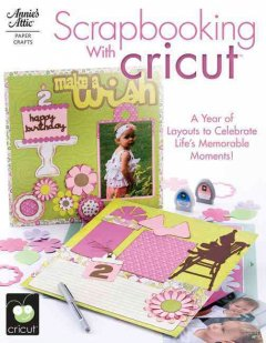 Scrapbooking with cricut : [a year of layouts to celebrate life's memorable moments!] cover image