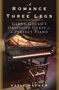 A romance on three legs : Glenn Gould's obsessive quest for the perfect piano cover image
