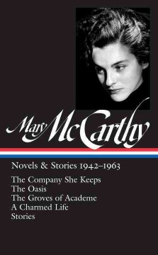Mary McCarthy : novels & stories 1942-1963 : The company she keeps ; The oasis ; The groves of academe ; A charmed life ; Stories cover image