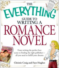 The everything guide to writing a romance novel book : from writing the perfect love scene to finding the right publisher - all you need to fulfill your dreams cover image