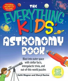The everything kids' astronomy book : blast into outer space with stellar facts, intergalactic trivia, and out-of-this-world puzzles cover image
