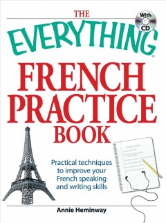 The everything French practice book with CD : practical techniques to improve your French speaking and writing skills cover image