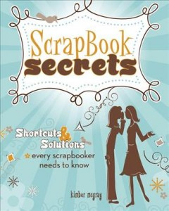 Scrapbook secrets : shortcuts & solutions every scrapbooker needs to know cover image