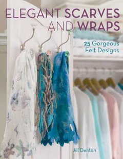 Elegant scarves and wraps : 25 gorgeous felt designs cover image