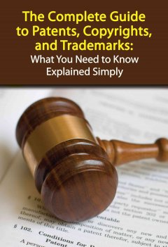The complete guide to patents, copyrights, and trademarks : what you need to know explained simply cover image