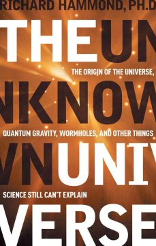 The unknown universe : the origin of the universe, quantum gravity, wormholes, and other things science still can't explain cover image